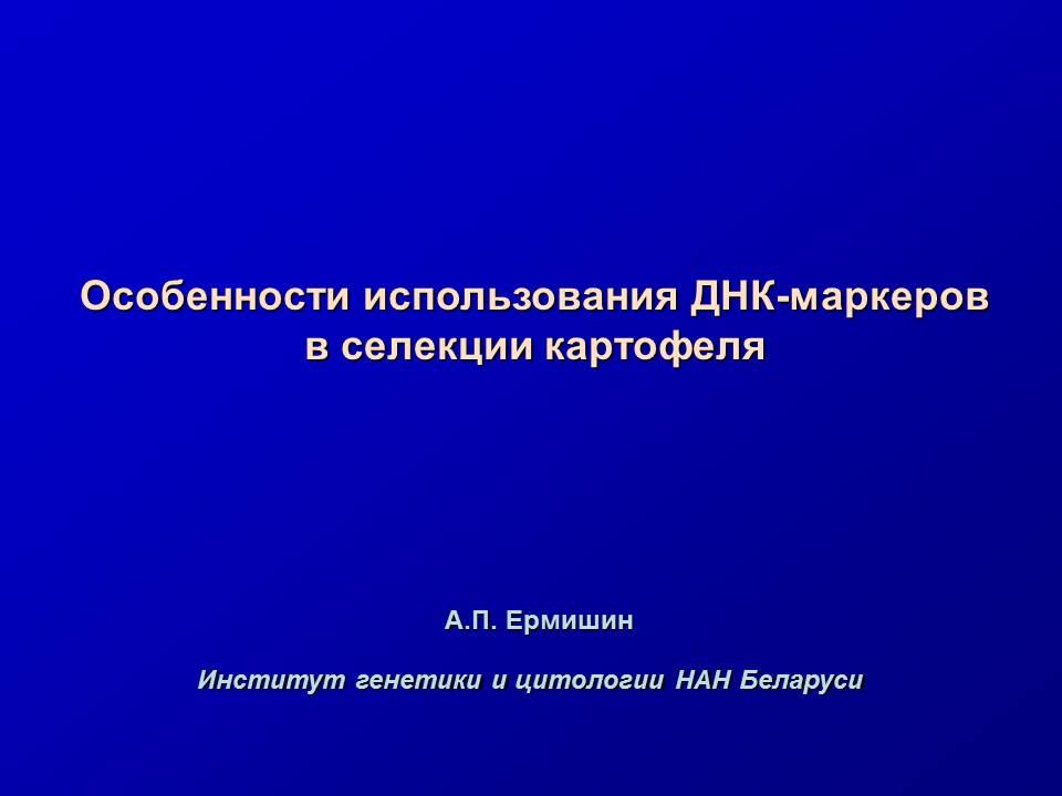 Ермишин А.П. Особенности  использования ДНК-маркеров в селекции картофеля. Презентация